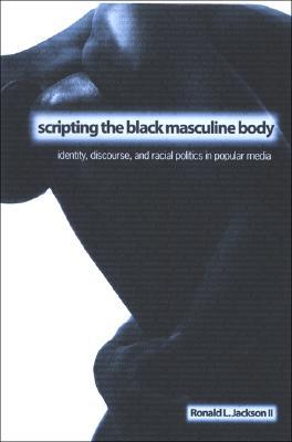 Scripting the Black Masculine Body By Jackson, Ronald L., II